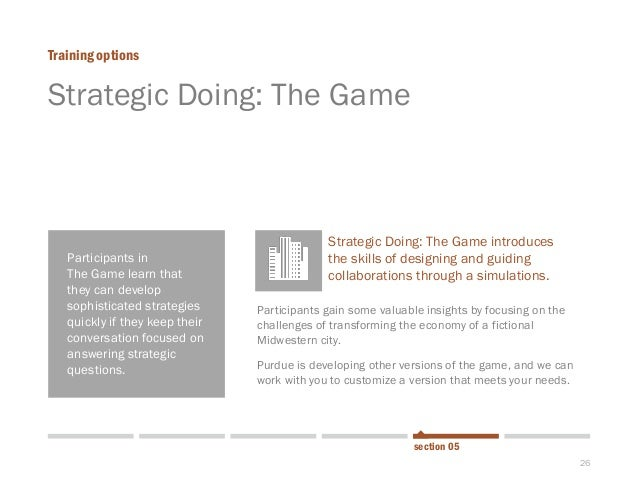 26  Strategic Doing: The Game  Training options  section 05  Participants in  The Game learn that they can develop sophist...