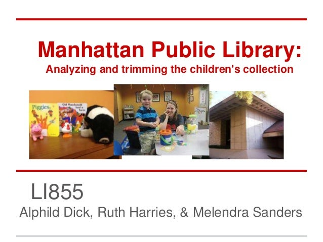 Manhattan Public Library: Analyzing and trimming the children's collection LI855 Alphild Dick, Ruth Harries, & Melendra Sa...
