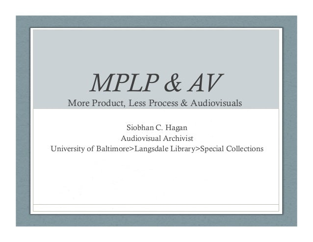 MPLP & AV  More Product, Less Process & Audiovisuals Siobhan C. Hagan Audiovisual Archivist University of Baltimore>Langsd...