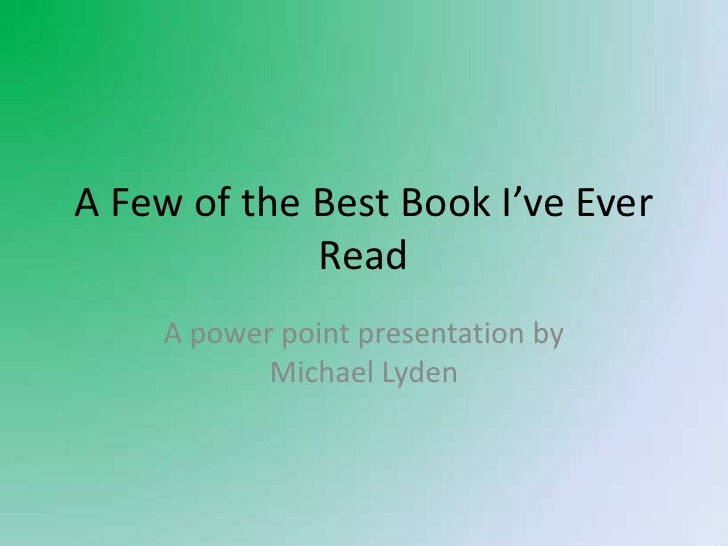A Few of the Best Book I've Ever Read<br />A power point presentation by Michael Lyden<br />
