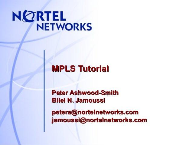 MPLS Tutorial Peter Ashwood-Smith Bilel N. Jamoussi petera@nortelnetworks.com jamoussi@nortelnetworks.com