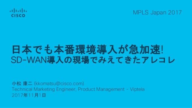 小松 康二 (kkomatsu@cisco.com) Technical Marketing Engineer, Product Management - Viptela 2017年11月1日 MPLS Japan 2017 日本でも本番環境導...