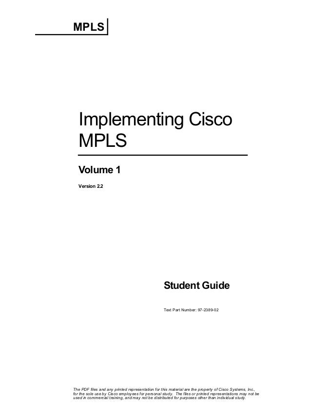 MPLS  Implementing Cisco MPLS Volume 1 Version 2.2  Student Guide Text Part Number: 97-2389-02  The PDF files and any prin...