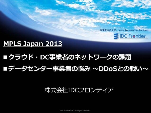 未来をささえる、Your Innovative Partner  MPLS Japan 2013  ■クラウド・DC事業者のネットワークの課題 ■データセンター事業者の悩み ~DDoSとの戦い~ 株式会社IDCフロンテゖゕ  IDC Front...