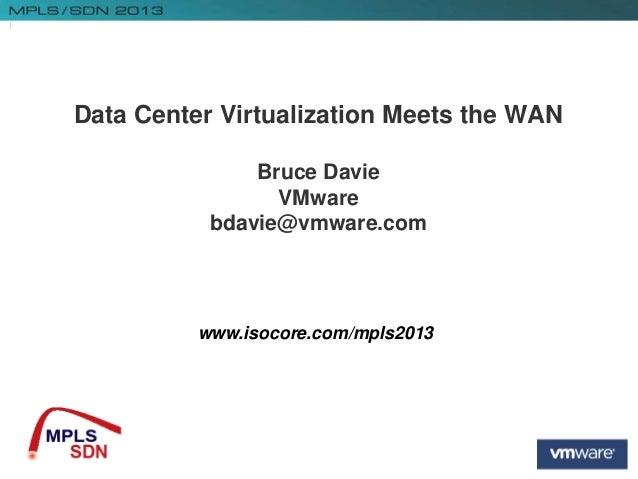 1 www.isocore.com/mpls2013 Data Center Virtualization Meets the WAN Bruce Davie VMware bdavie@vmware.com