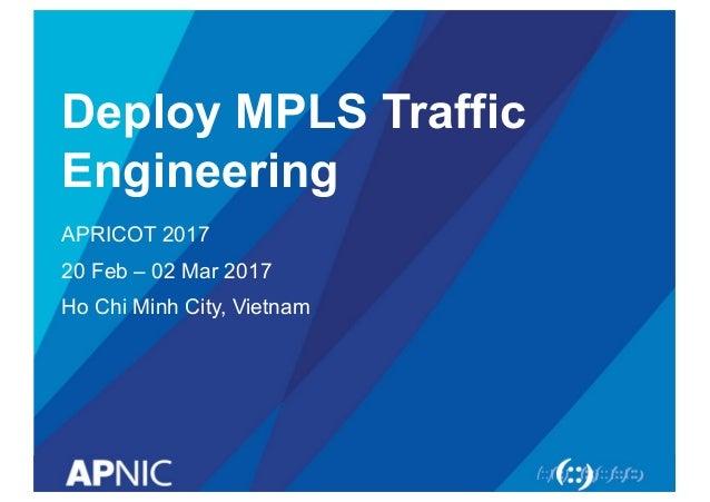 Deploy MPLS Traffic  Engineering APRICOT 2017 20 Feb – 02 Mar 2017 Ho Chi Minh City, Vietnam