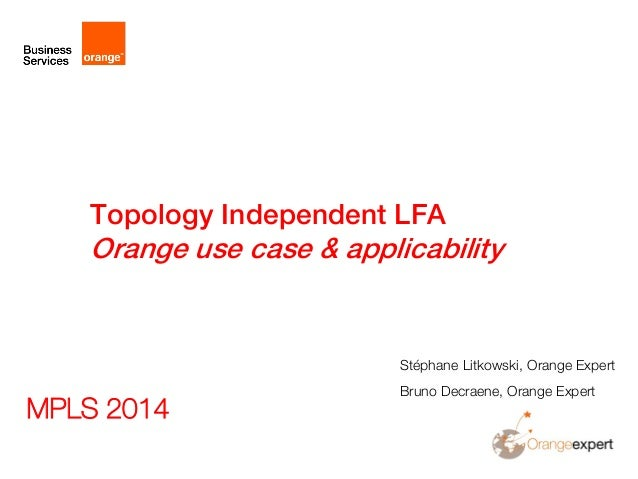 Topology Independent LFA Orange use case & applicability Stéphane Litkowski, Orange Expert Bruno Decraene, Orange Expert M...