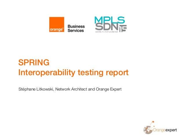 SPRING Interoperability testing report Stéphane Litkowski, Network Architect and Orange Expert