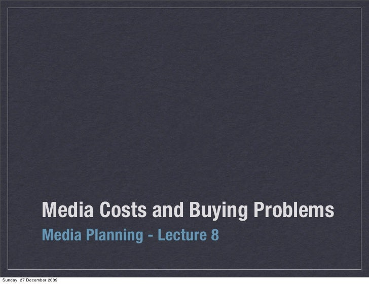 Media Costs and Buying Problems                  Media Planning - Lecture 8  Sunday, 27 December 2009