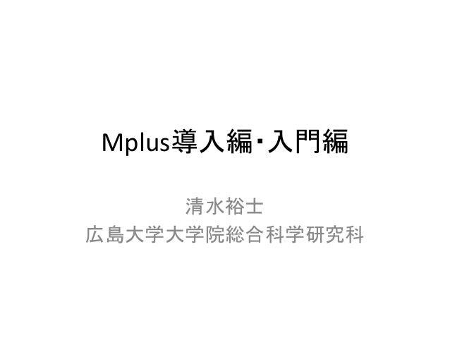 Mplus導入編・入門編     清水裕士広島大学大学院総合科学研究科