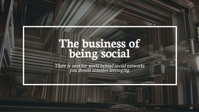 28 The business of being social There is another world behind social networks you should consider leveraging