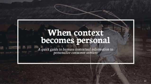 30 When context becomes personal A quick guide to harness contextual information to personalize consumer services