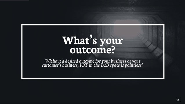32 What's your outcome? Without a desired outcome for your business or your customer's business, IOT in the B2B space is p...