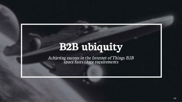 34 B2B ubiquity Achieving success in the Internet of Things B2B space faces three requirements