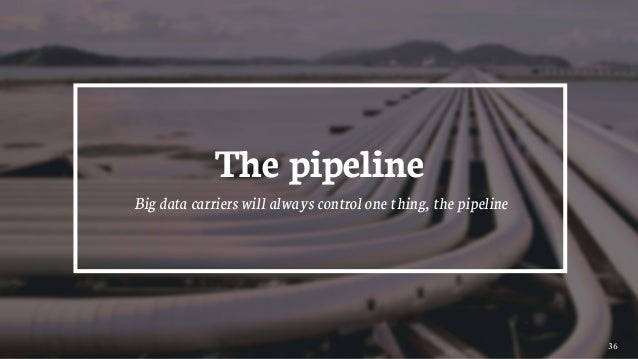 36 The pipeline Big data carriers will always control one thing, the pipeline