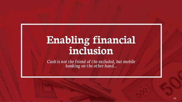 42 Enabling financial inclusion Cash is not the friend of the excluded, but mobile banking on the other hand…