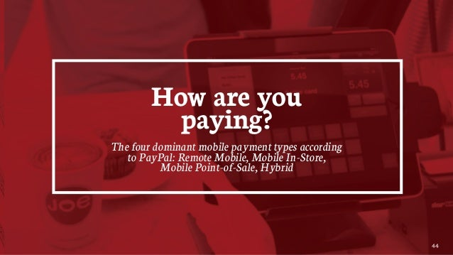 44 How are you paying? The four dominant mobile payment types according to PayPal: Remote Mobile, Mobile In-Store, Mobile ...