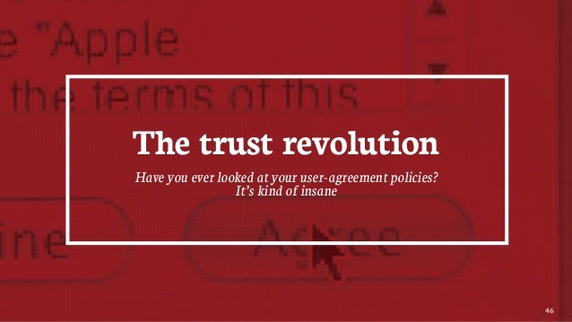 46 The trust revolution Have you ever looked at your user-agreement policies? It's kind of insane