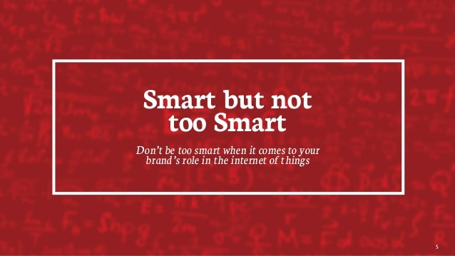 Smart but not too Smart Don't be too smart when it comes to your brand's role in the internet of things 5
