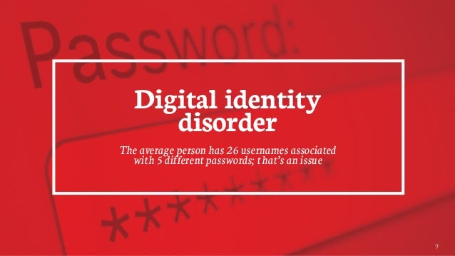 Digital identity disorder The average person has 26 usernames associated with 5 different passwords; that's an issue 7