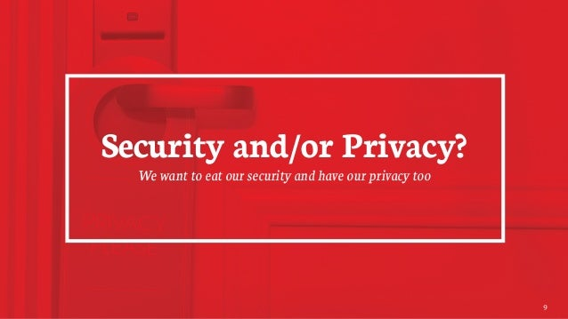 Security and/or Privacy? We want to eat our security and have our privacy too 9