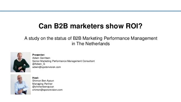 Can B2B marketers show ROI? A study on the status of B2B Marketing Performance Management in The Netherlands Presenter: Ad...