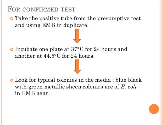 FOR CONFIRMED TEST  Take the positive tube from the presumptive test and using EMB in duplicate.  Incubate one plate at ...