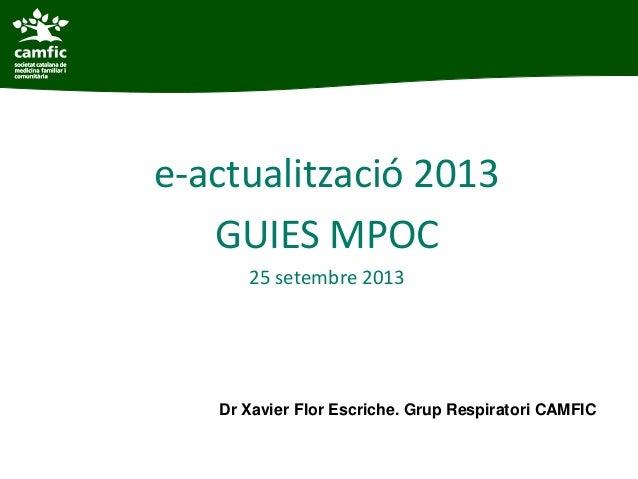 e-actualització 2013 GUIES MPOC 25 setembre 2013 Dr Xavier Flor Escriche. Grup Respiratori CAMFIC