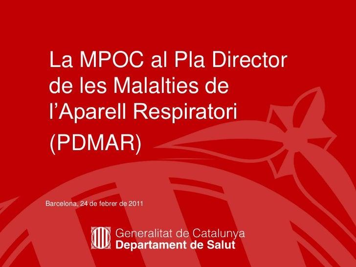 La MPOC al Pla Director de les Malalties de l'Aparell Respiratori (PDMAR)Barcelona, 24 de febrer de 2011                  ...
