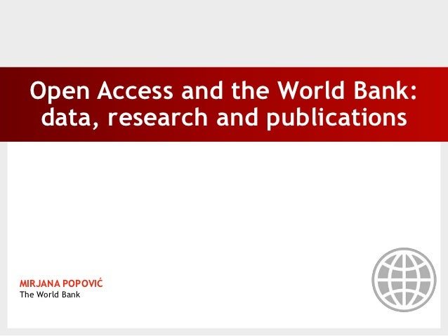 Open Access and the World Bank:   data, research and publicationsMIRJANA POPOVIĆThe World Bank