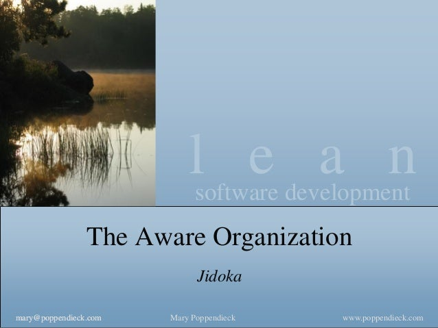 l e a n  software development  www.poppendieck.com  Mary Poppendieck  mary@poppendieck.com  The Aware Organization  Jidoka