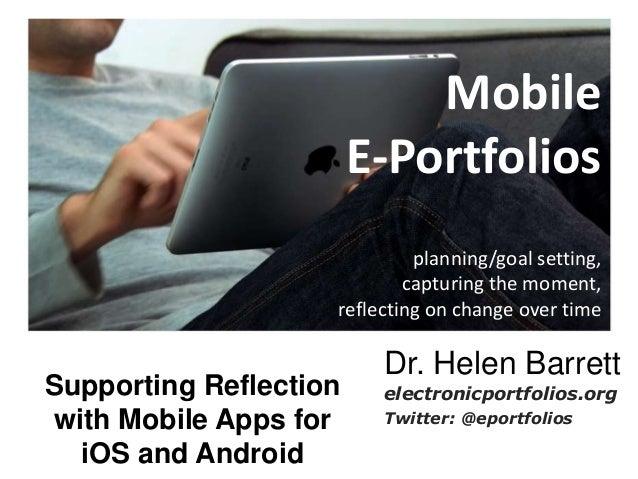 Mobile E-Portfolios planning/goal setting, capturing the moment, reflecting on change over time Dr. Helen Barrett electron...