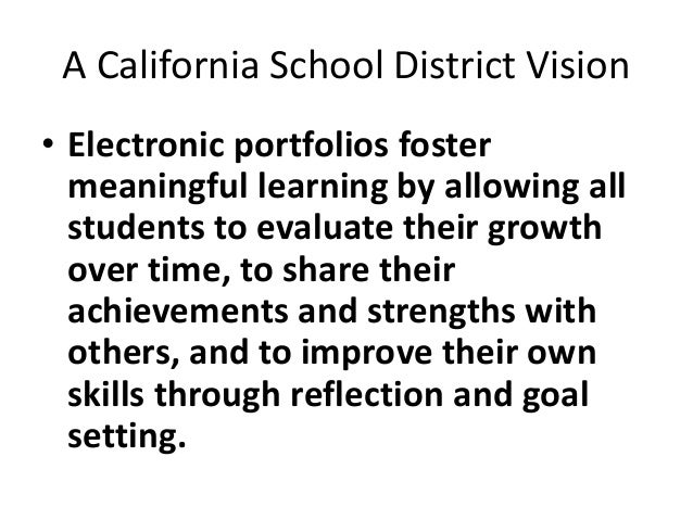 A California School District Vision • Electronic portfolios foster meaningful learning by allowing all students to evaluat...