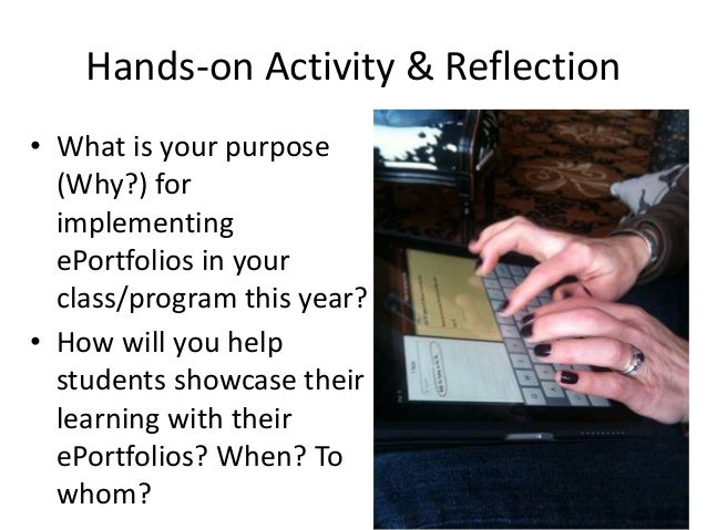 Hands-on Activity & Reflection • What is your purpose (Why?) for implementing ePortfolios in your class/program this year?...