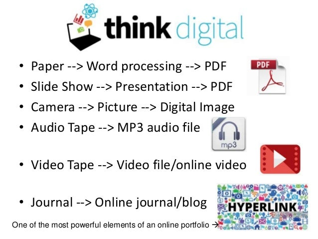 Think Digital • Paper --> Word processing --> PDF • Slide Show --> Presentation --> PDF • Camera --> Picture --> Digital I...