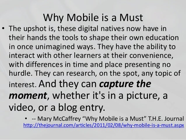 Why Mobile is a Must • The upshot is, these digital natives now have in their hands the tools to shape their own education...