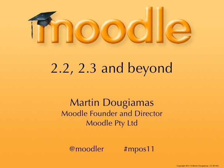 2.2, 2.3 and beyond   Martin Dougiamas Moodle Founder and Director       Moodle Pty Ltd   @moodler      #mpos11           ...