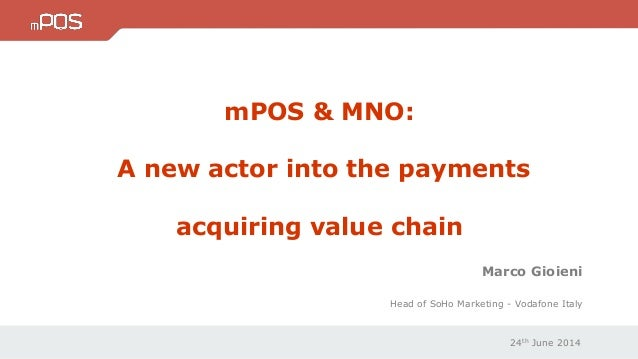 24th June 2014 Marco Gioieni Head of SoHo Marketing - Vodafone Italy mPOS & MNO: A new actor into the payments acquiring v...