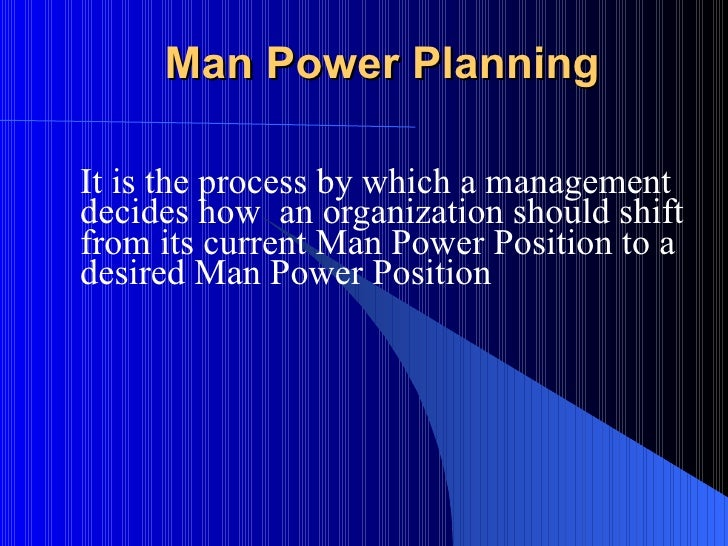 Man Power Planning It is the process by which a management decides how  an organization should shift from its current Man ...