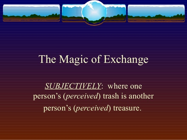 The Magic of Exchange   SUBJECTIVELY: where oneperson's (perceived) trash is another   person's (perceived) treasure.