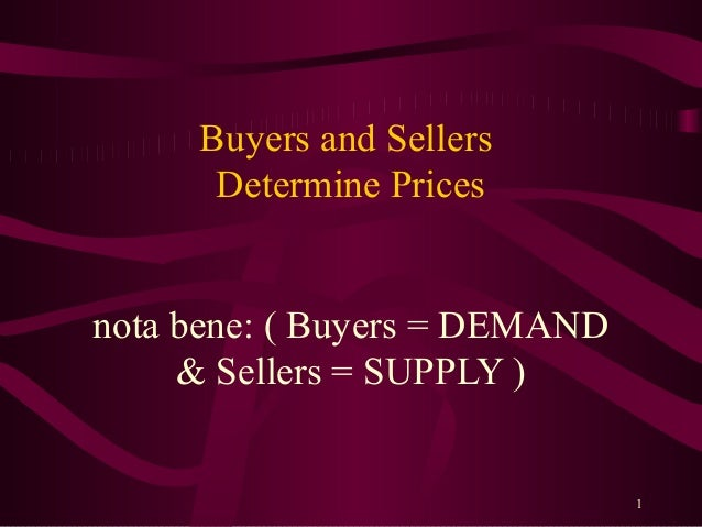 Buyers and Sellers      Determine Pricesnota bene: ( Buyers = DEMAND     & Sellers = SUPPLY )                             ...