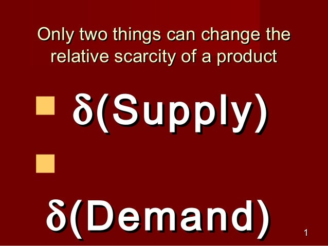 Only two things can change the relative scarcity of a product   δ (Supply) δ (Demand)                       1