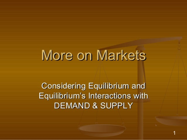 More on MarketsConsidering Equilibrium andEquilibrium's Interactions with   DEMAND & SUPPLY                               ...