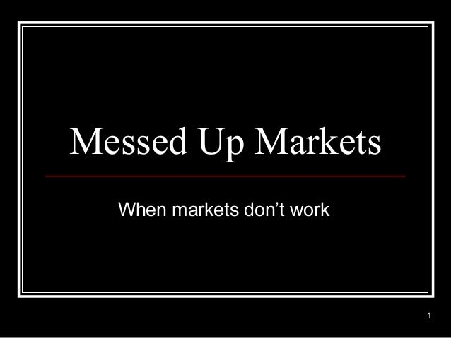 Messed Up Markets  When markets don't work                            1