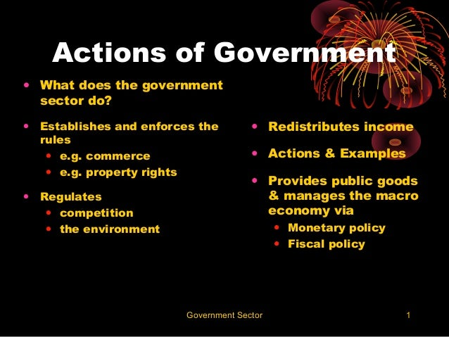 Actions of Government• What does the government  sector do?•   Establishes and enforces the         • Redistributes income...
