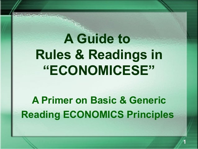 "A Guide to  Rules & Readings in   ""ECONOMICESE""  A Primer on Basic & GenericReading ECONOMICS Principles                  ..."
