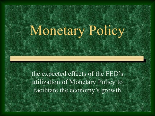Monetary Policythe expected effects of the FED'sutilization of Monetary Policy to facilitate the economy's growth         ...