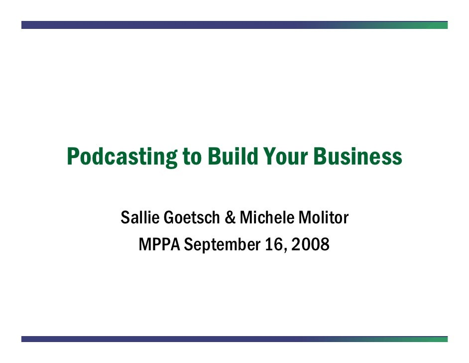 Podcasting to Build Your Business       Sallie Goetsch & Michele Molitor        MPPA September 16, 2008