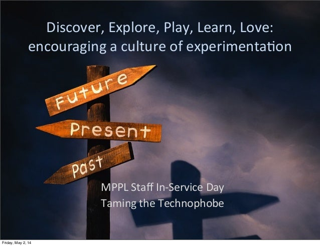Discover,	   Explore,	   Play,	   Learn,	   Love:	    encouraging	   a	   culture	   of	   experimenta:on MPPL	   Staff	   ...