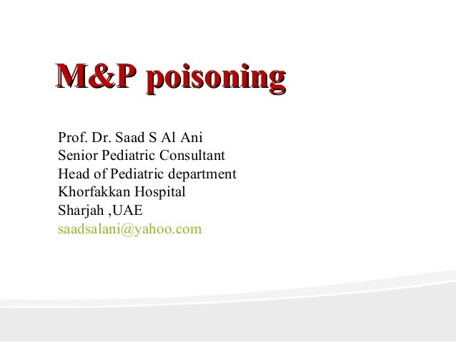 M&P poisoningM&P poisoningProf. Dr. Saad S Al AniSenior Pediatric ConsultantHead of Pediatric departmentKhorfakkan Hospita...